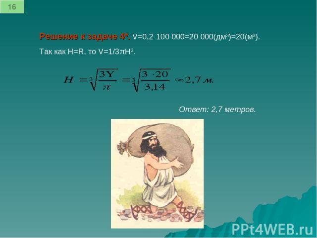 Решение к задаче 4*. V=0,2. 100 000=20 000(дм3)=20(м3). Так как H=R, то V=1/3πH3. Ответ: 2,7 метров. 16