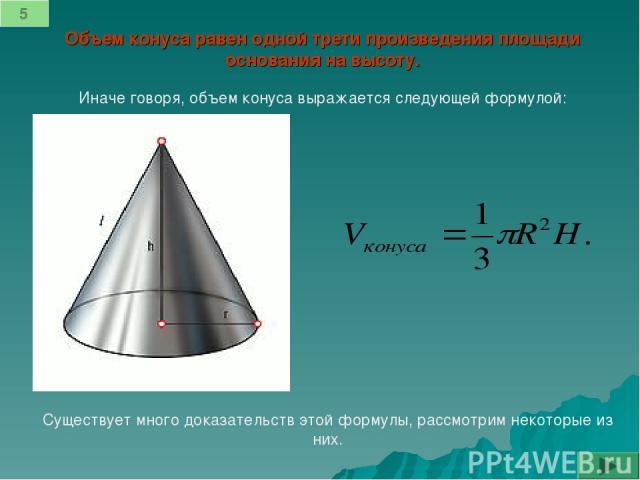 5 Объем конуса равен одной трети произведения площади основания на высоту. Иначе говоря, объем конуса выражается следующей формулой: Существует много доказательств этой формулы, рассмотрим некоторые из них.