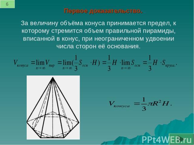 Первое доказательство. За величину объёма конуса принимается предел, к которому стремится объем правильной пирамиды, вписанной в конус, при неограниченном удвоении числа сторон её основания. 6