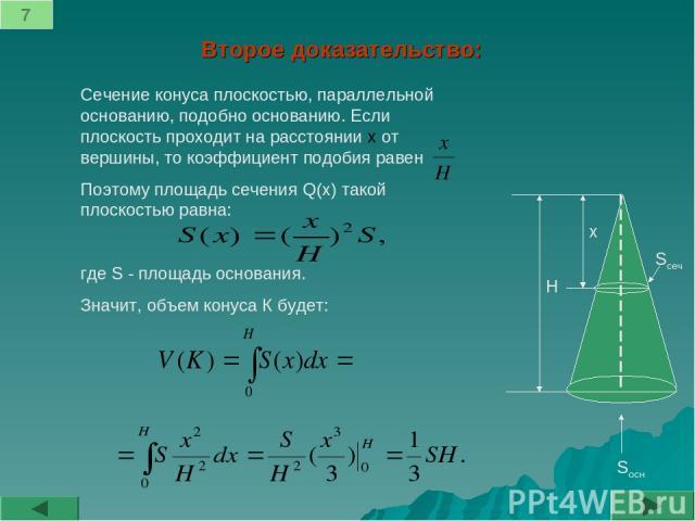 Второе доказательство: Сечение конуса плоскостью, параллельной основанию, подобно основанию. Если плоскость проходит на расстоянии х от вершины, то коэффициент подобия равен Поэтому площадь сечения Q(x) такой плоскостью равна: где S - площадь основа…