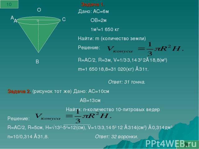 А А В С О Дано: АС=6м ОВ=2м 1м3=1 650 кг Найти: m (количество земли) Решение: R=АС/2, R=3м, V=1/3.3,14.32.2≈18,8(м3) m=1 650.18,8=31 020(кг) ≈31т. Задача 1. Задача 2. (рисунок тот же) Дано: АС=10см АВ=13см Найти: n-количество 10-литровых ведер Решен…