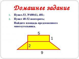 Домашнее задание Пункт.53, №480(б), 481; Пункт 48-52 повторить; Найдите площадь