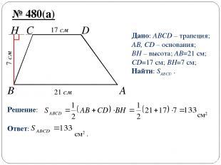 B A H C D № 480(а) Дано: ABCD – трапеция; AB, CD – основания; BH – высота; AB=21