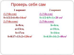Проверь себя сам 1 вариант 1.(3 балла) S=1/2·2·(6+8)=14см2 2.(5 баллов) h=8см, а