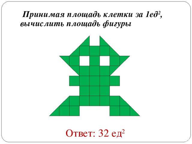 Принимая площадь клетки за 1ед2, вычислить площадь фигуры Ответ: 32 ед2