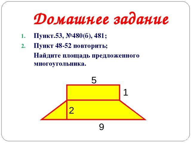 Домашнее задание Пункт.53, №480(б), 481; Пункт 48-52 повторить; Найдите площадь предложенного многоугольника. 5 9 1 2