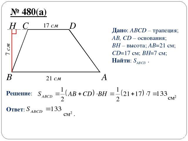 B A H C D № 480(а) Дано: ABCD – трапеция; AB, CD – основания; BH – высота; AB=21 см; CD=17 см; BH=7 см; Найти: SABCD . Решение: см2 Ответ: см2 . 21 см 17 см 7 см