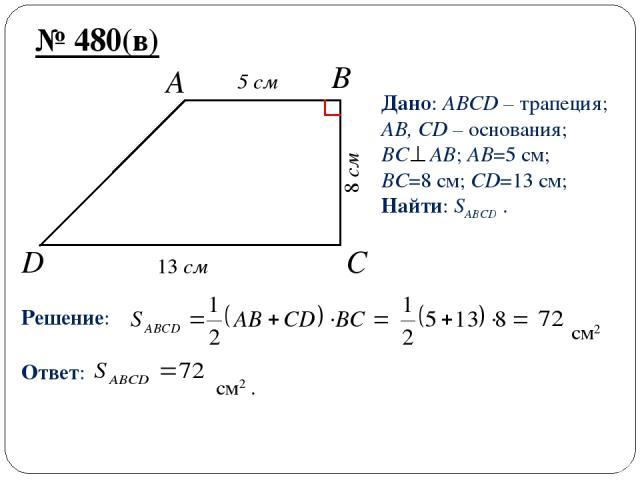 D C B A № 480(в) Дано: ABCD – трапеция; AB, CD – основания; BC AB; AB=5 см; BC=8 см; CD=13 см; Найти: SABCD . Решение: см2 Ответ: см2 . 13 см 5 cм 8 см