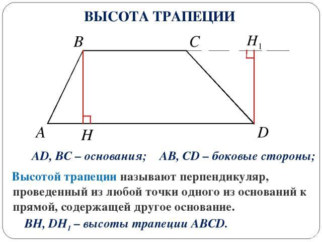 A D C B AD, BC – основания; AB, CD – боковые стороны; H Высотой трапеции называют перпендикуляр, проведенный из любой точки одного из оснований к прямой, содержащей другое основание. BH, DH1 – высоты трапеции ABCD. ВЫСОТА ТРАПЕЦИИ
