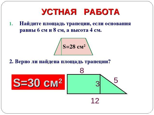 УСТНАЯ РАБОТА Найдите площадь трапеции, если основания равны 6 см и 8 см, а высота 4 см. 2. Верно ли найдена площадь трапеции? 5 S=50 см2 S=30 см2 S=28 cм2
