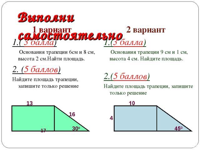 Выполни самостоятельно 1 вариант 1.( 3 балла) Основания трапеции 6см и 8 см, высота 2 см.Найти площадь. 2. (5 баллов) Найдите площадь трапеции, запишите только решение 2 вариант 1.(3 балла) Основания трапеции 9 см и 1 см, высота 4 см. Найдите площад…