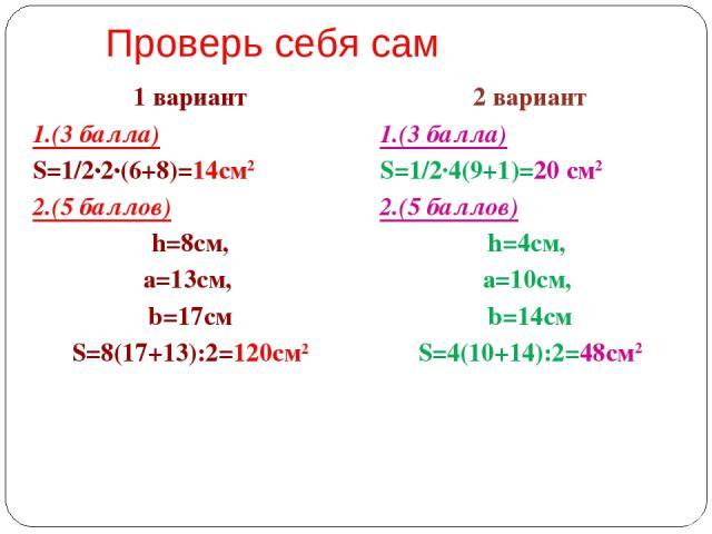 Проверь себя сам 1 вариант 1.(3 балла) S=1/2·2·(6+8)=14см2 2.(5 баллов) h=8см, а=13см, b=17см S=8(17+13):2=120см2 2 вариант 1.(3 балла) S=1/2·4(9+1)=20 см2 2.(5 баллов) h=4см, а=10см, b=14см S=4(10+14):2=48см2