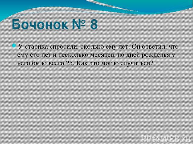 Бочонок № 8 У старика спросили, сколько ему лет. Он ответил, что ему сто лет и несколько месяцев, но дней рожденья у него было всего 25. Как это могло случиться?