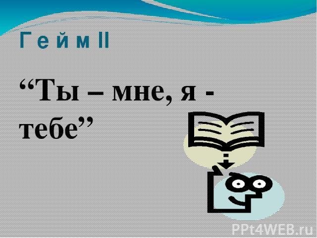 """Г е й м II """"Ты – мне, я - тебе"""""""
