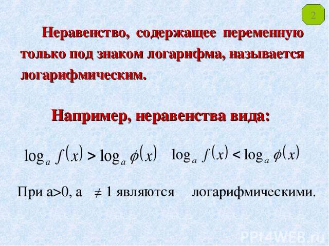 Неравенство, содержащее переменную только под знаком логарифма, называется логарифмическим. Например, неравенства вида: При а>0, а 1 являются логарифмическими. 2