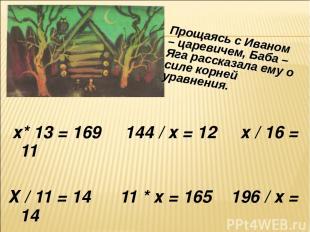 х* 13 = 169 144 / х = 12 х / 16 = 11 Х / 11 = 14 11 * х = 165 196 / х = 14 Проща