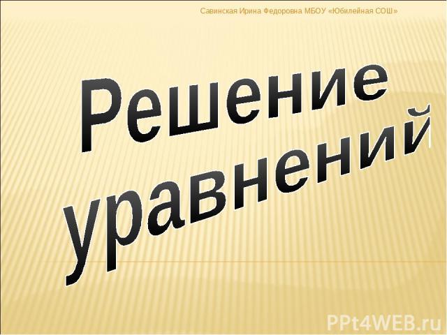 Савинская Ирина Федоровна МБОУ «Юбилейная СОШ»