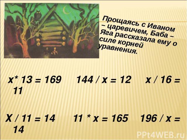 х* 13 = 169 144 / х = 12 х / 16 = 11 Х / 11 = 14 11 * х = 165 196 / х = 14 Прощаясь с Иваном – царевичем, Баба –Яга рассказала ему о силе корней уравнения.