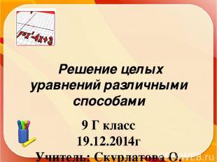 Решение целых уравнений различными способами 9 Г класс 19.12.2014г Учитель: Скур