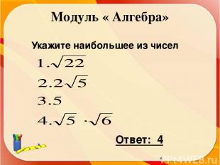 Модуль « Алгебра» Укажите наибольшее из чисел Ответ: 4