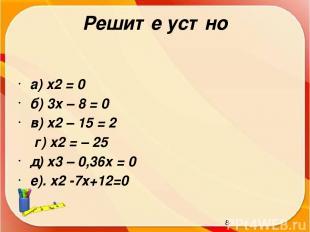 Решите устно а) x2 = 0 б) 3x – 8 = 0 в) x2 – 15 = 2 г) x2 = – 25 д) x3 – 0,36x =