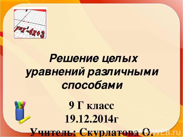 Решение целых уравнений различными способами 9 Г класс 19.12.2014г Учитель: Скурлатова О. В. Г. Тамбов