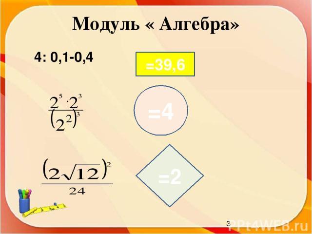 Модуль « Алгебра» 4: 0,1-0,4 =39,6 =4 =2