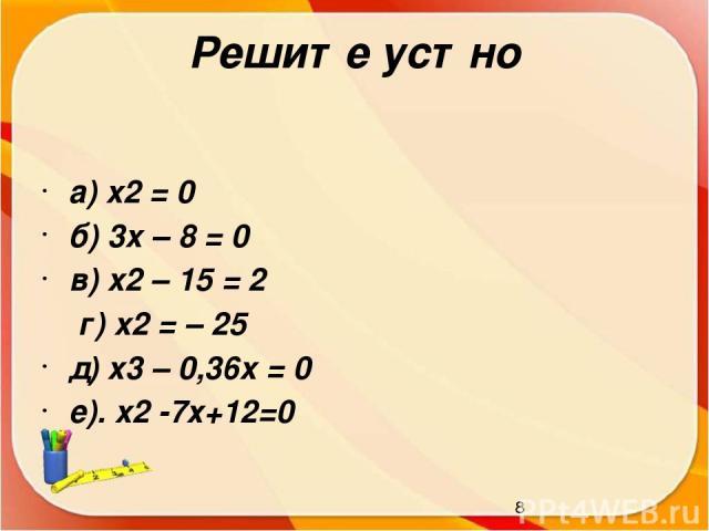 Решите устно а) x2 = 0 б) 3x – 8 = 0 в) x2 – 15 = 2 г) x2 = – 25 д) x3 – 0,36x = 0 е). x2 -7х+12=0
