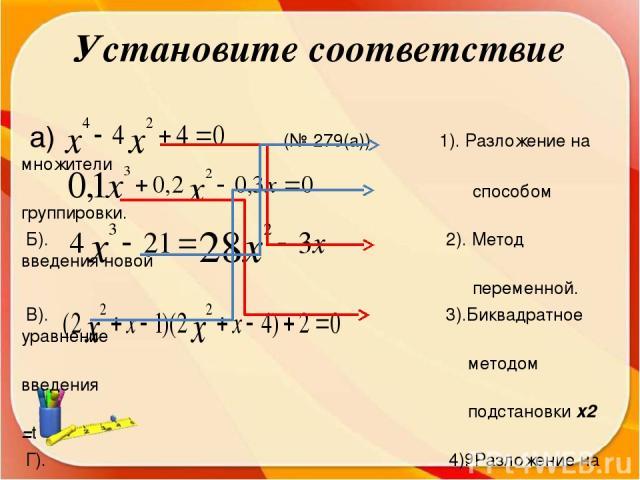 Установите соответствие а) (№ 279(а)) 1). Разложение на множители способом группировки. Б). 2). Метод введения новой переменной. В). 3).Биквадратное уравнение методом введения подстановки x2 =t Г). 4). Разложение на множители способом (№276(г)) выне…