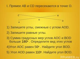I. Прямее АВ и СD пересекаются в точке О. 1) Запишите углы, смежные с углом АОD.