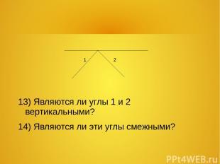 13) Являются ли углы 1 и 2 вертикальными? 14) Являются ли эти углы смежными? 1 2