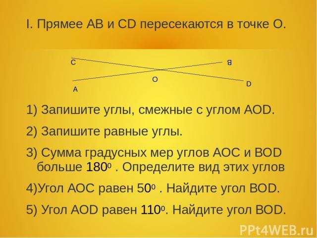 I. Прямее АВ и СD пересекаются в точке О. 1) Запишите углы, смежные с углом АОD. 2) Запишите равные углы. 3) Сумма градусных мер углов АОС и ВОD больше 1800 . Определите вид этих углов 4)Угол АОС равен 500 . Найдите угол ВОD. 5) Угол АОD равен 1100.…