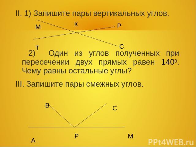 II. 1) Запишите пары вертикальных углов. 2) Один из углов полученных при пересечении двух прямых равен 1400. Чему равны остальные углы? III. Запишите пары смежных углов. М Р К Т С А В С М Р