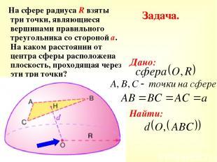Задача. На сфере радиуса R взяты три точки, являющиеся вершинами правильного тре