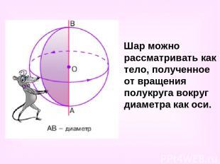 Шар можно рассматривать как тело, полученное от вращения полукруга вокруг диамет
