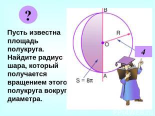 Пусть известна площадь полукруга. Найдите радиус шара, который получается вращен