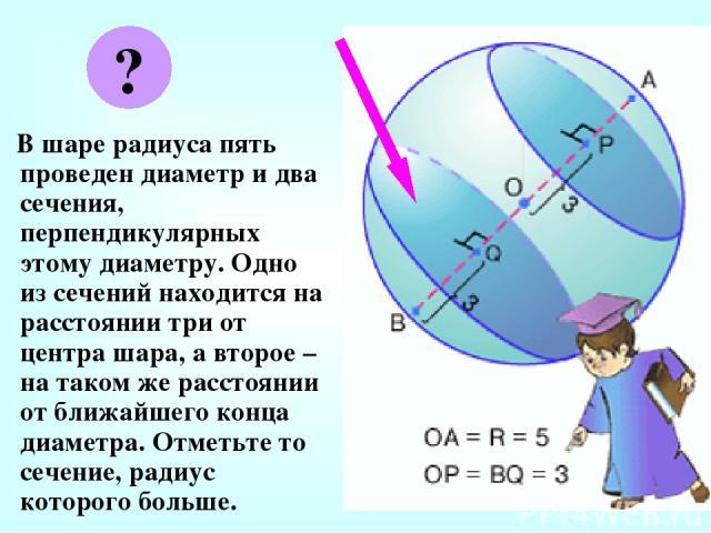 В шаре радиуса пять проведен диаметр и два сечения, перпендикулярных этому диаметру. Одно из сечений находится на расстоянии три от центра шара, а второе – на таком же расстоянии от ближайшего конца диаметра. Отметьте то сечение, радиус которого больше. ?