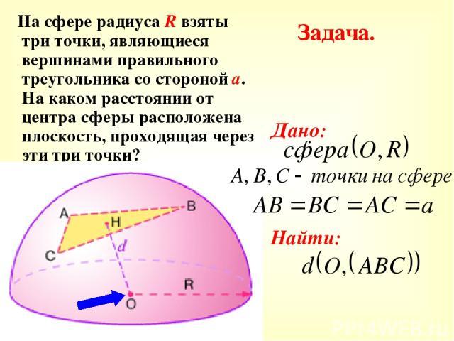 Задача. На сфере радиуса R взяты три точки, являющиеся вершинами правильного треугольника со стороной а. На каком расстоянии от центра сферы расположена плоскость, проходящая через эти три точки? Дано: Найти: