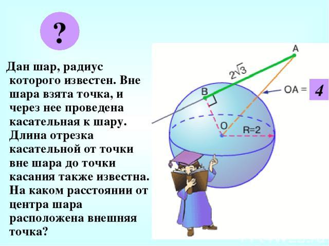 Дан шар, радиус которого известен. Вне шара взята точка, и через нее проведена касательная к шару. Длина отрезка касательной от точки вне шара до точки касания также известна. На каком расстоянии от центра шара расположена внешняя точка? ? 4
