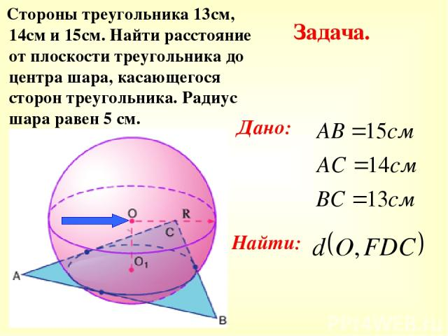 Стороны треугольника 13см, 14см и 15см. Найти расстояние от плоскости треугольника до центра шара, касающегося сторон треугольника. Радиус шара равен 5 см. Задача. Дано: Найти: