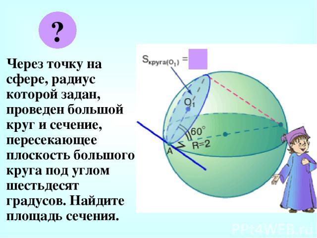 Через точку на сфере, радиус которой задан, проведен большой круг и сечение, пересекающее плоскость большого круга под углом шестьдесят градусов. Найдите площадь сечения. ? π