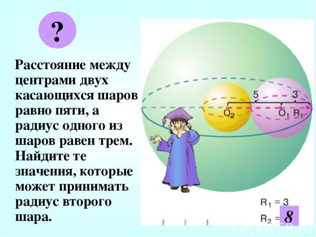 Расстояние между центрами двух касающихся шаров равно пяти, а радиус одного из шаров равен трем. Найдите те значения, которые может принимать радиус второго шара. ? 2 8