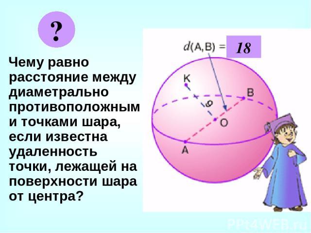 Чему равно расстояние между диаметрально противоположными точками шара, если известна удаленность точки, лежащей на поверхности шара от центра? ? 18