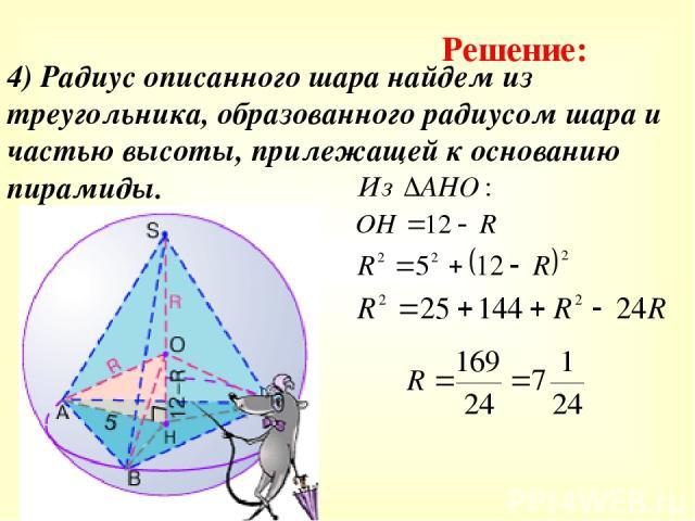 4) Радиус описанного шара найдем из треугольника, образованного радиусом шара и частью высоты, прилежащей к основанию пирамиды. Решение: