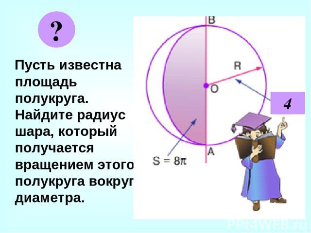 Пусть известна площадь полукруга. Найдите радиус шара, который получается вращением этого полукруга вокруг диаметра. ? 4
