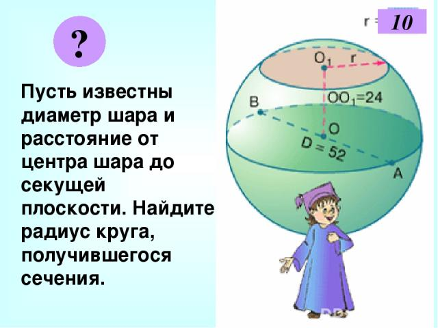 Пусть известны диаметр шара и расстояние от центра шара до секущей плоскости. Найдите радиус круга, получившегося сечения. ? 10