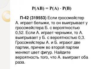 П-42 (319553) Если гроссмейстер А. играет белыми, то он выигрывает у гроссмейсте