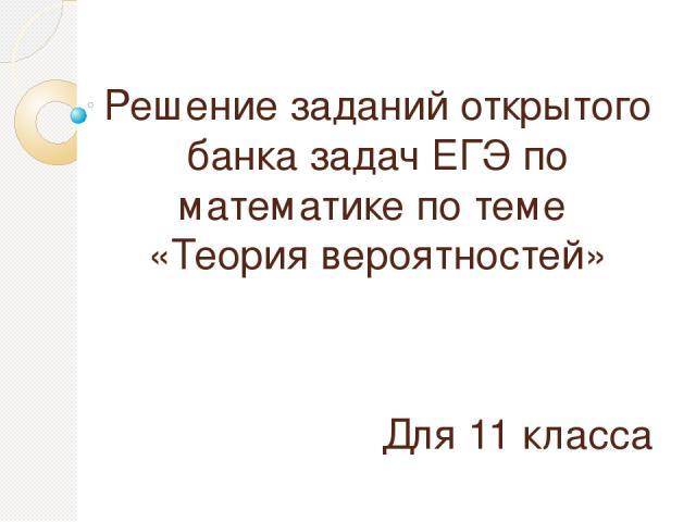 Решение заданий открытого банка задач ЕГЭ по математике по теме «Теория вероятностей» Для 11 класса