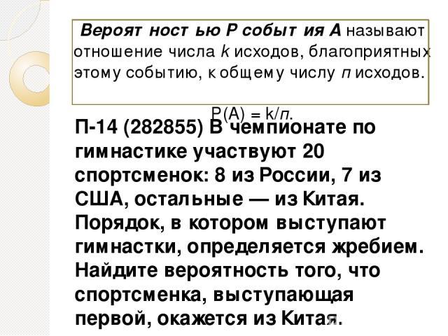 П-14 (282855) В чемпионате по гимнастике участвуют 20 спортсменок: 8 из России, 7 из США, остальные— из Китая. Порядок, в котором выступают гимнастки, определяется жребием. Найдите вероятность того, что спортсменка, выступающая первой, окажется из …