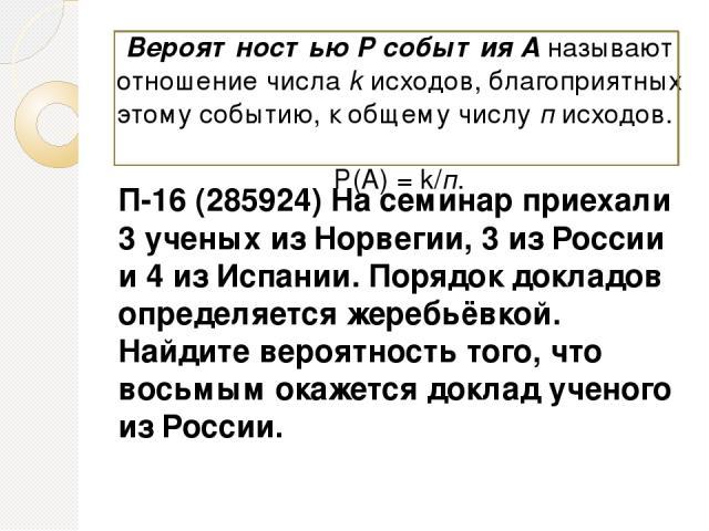 П-16 (285924) На семинар приехали 3 ученых из Норвегии, 3 из России и 4 из Испании. Порядок докладов определяется жеребьёвкой. Найдите вероятность того, что восьмым окажется доклад ученого из России. Вероятностью Р события А называют отношение числа…